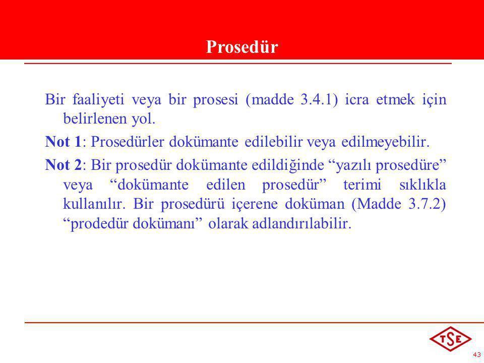 43 Prsedür Bir faaliyeti veya bir prosesi (madde 3.4.1) icra etmek için belirlenen yol. Not 1: Prosedürler dokümante edilebilir veya edilmeyebilir. No