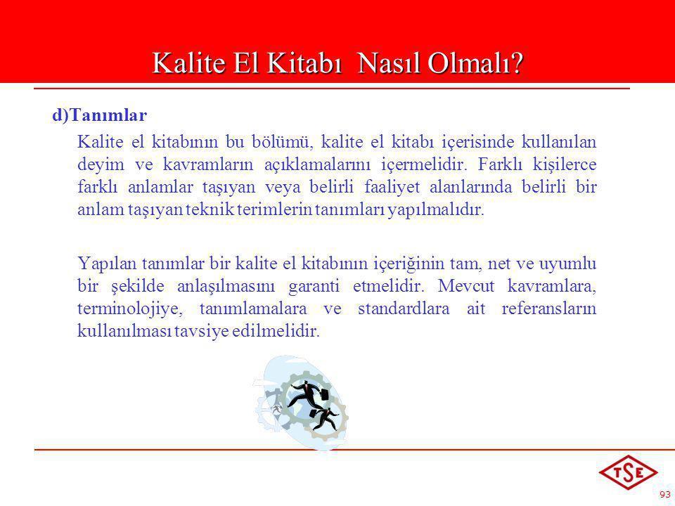 93 d)Tanımlar Kalite el kitabının bu bölümü, kalite el kitabı içerisinde kullanılan deyim ve kavramların açıklamalarını içermelidir. Farklı kişilerce