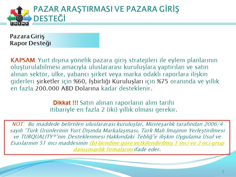 7 PAZAR ARAŞTIRMASI VE PAZARA GİRİŞ DESTEĞİ Pazara Giriş Rapor Desteği NOT: Bu maddede belirtilen uluslararası kuruluşlar, Müsteşarlık tarafından 2006/4 sayılı Türk Ürünlerinin Yurt Dışında Markalaşması, Türk Malı İmajının Yerleştirilmesi ve TURQUALITY®'nin Desteklenmesi Hakkındaki Tebliğ e ilişkin Uygulama Usul ve Esaslarının 51 inci maddesinin (b) bendine göre yetkilendirilmiş 1 inci ve 2 nci grup danışmanlık firmalarını ifade eder.(b) bendine göre yetkilendirilmiş 1 inci ve 2 nci grup danışmanlık firmalarını KAPSAM: Yurt dışına yönelik pazara giriş stratejileri ile eylem planlarının oluşturulabilmesi amacıyla uluslararası kuruluşlara yaptırılan ve satın alınan sektör, ülke, yabancı şirket veya marka odaklı raporlara ilişkin giderleri şirketler için %60, İşbirliği Kuruluşları için %75 oranında ve yıllık en fazla 200.000 ABD Dolarına kadar desteklenir.
