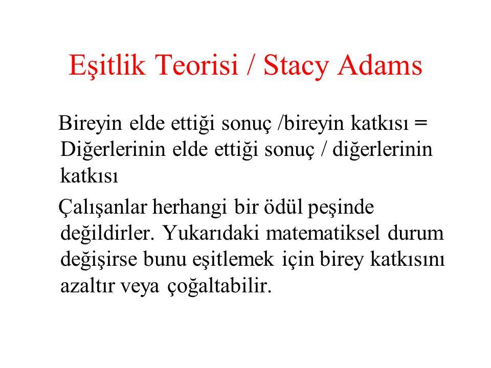 Eşitlik Teorisi / Stacy Adams Bireyin elde ettiği sonuç /bireyin katkısı = Diğerlerinin elde ettiği sonuç / diğerlerinin katkısı Çalışanlar herhangi b