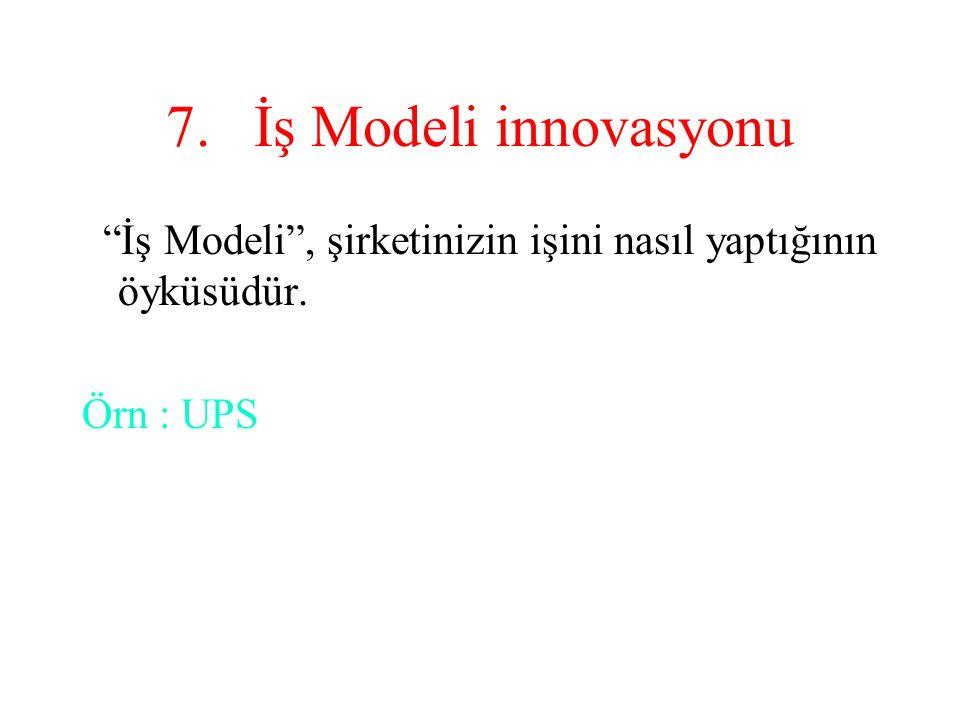 """7.İş Modeli innovasyonu """"İş Modeli"""", şirketinizin işini nasıl yaptığının öyküsüdür. Örn : UPS"""
