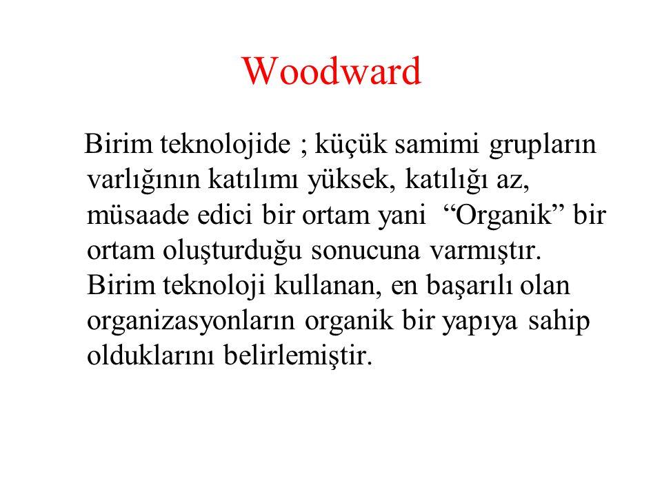 """Woodward Birim teknolojide ; küçük samimi grupların varlığının katılımı yüksek, katılığı az, müsaade edici bir ortam yani """"Organik"""" bir ortam oluşturd"""
