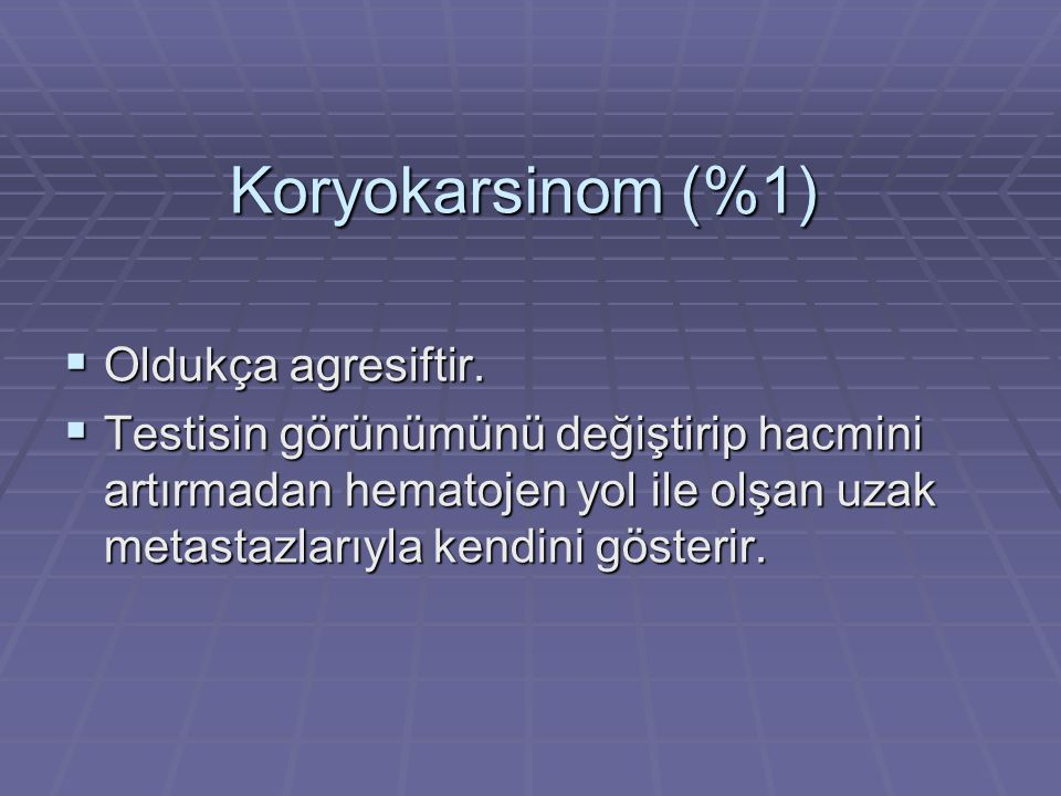 Koryokarsinom (%1)  Oldukça agresiftir.