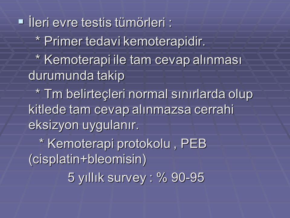  İleri evre testis tümörleri : * Primer tedavi kemoterapidir. * Primer tedavi kemoterapidir. * Kemoterapi ile tam cevap alınması durumunda takip * Ke