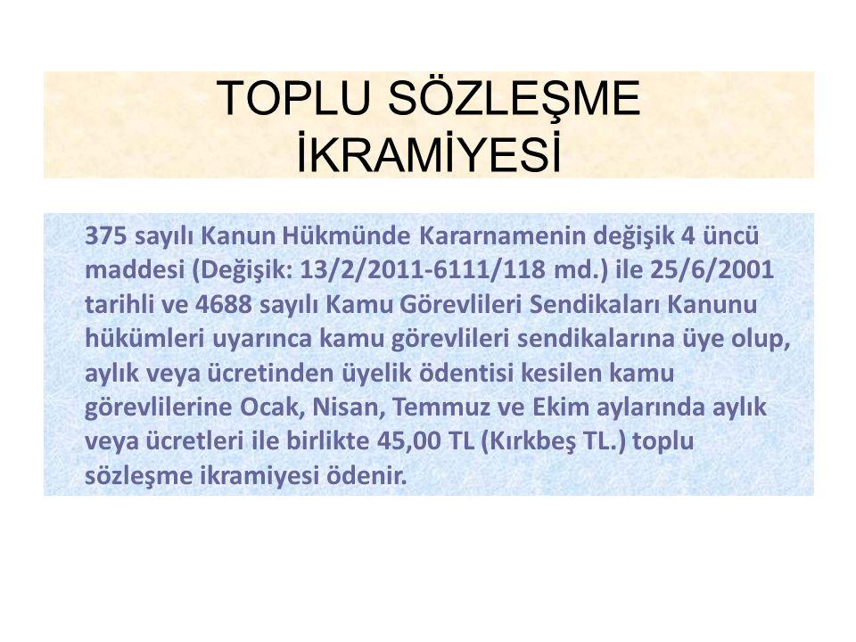 TOPLU SÖZLEŞME İKRAMİYESİ 375 sayılı Kanun Hükmünde Kararnamenin değişik 4 üncü maddesi (Değişik: 13/2/2011-6111/118 md.) ile 25/6/2001 tarihli ve 468
