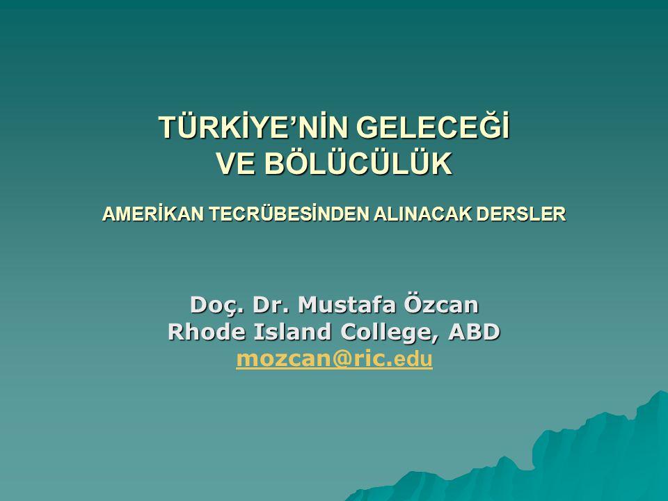 TÜRKİYE'NİN GELECEĞİ VE BÖLÜCÜLÜK AMERİKAN TECRÜBESİNDEN ALINACAK DERSLER Doç. Dr. Mustafa Özcan Rhode Island College, ABD mozcan@ric. edu