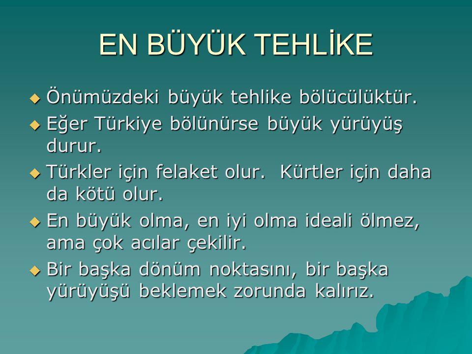 EN BÜYÜK TEHLİKE  Önümüzdeki büyük tehlike bölücülüktür.  Eğer Türkiye bölünürse büyük yürüyüş durur.  Türkler için felaket olur. Kürtler için daha
