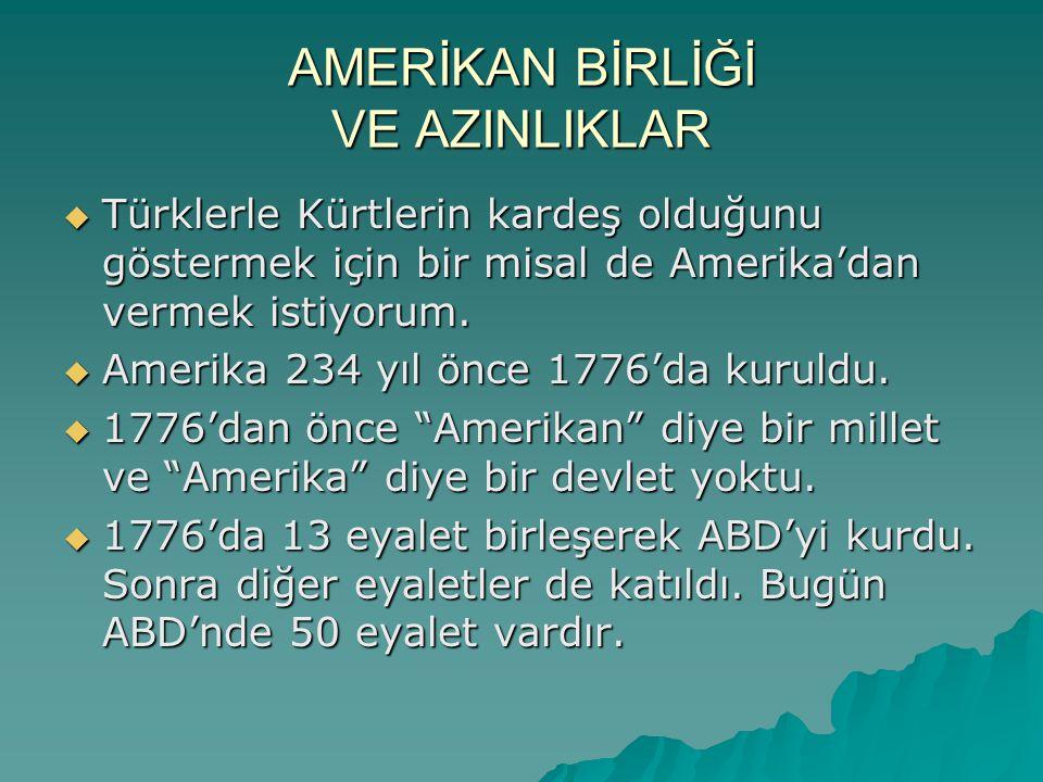 AMERİKAN BİRLİĞİ VE AZINLIKLAR  Türklerle Kürtlerin kardeş olduğunu göstermek için bir misal de Amerika'dan vermek istiyorum.  Amerika 234 yıl önce