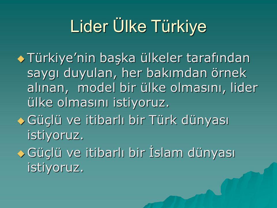 Lider Ülke Türkiye  Türkiye'nin başka ülkeler tarafından saygı duyulan, her bakımdan örnek alınan, model bir ülke olmasını, lider ülke olmasını istiy