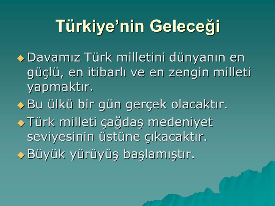 Türkiye'nin Geleceği  Davamız Türk milletini dünyanın en güçlü, en itibarlı ve en zengin milleti yapmaktır.  Bu ülkü bir gün gerçek olacaktır.  Tür