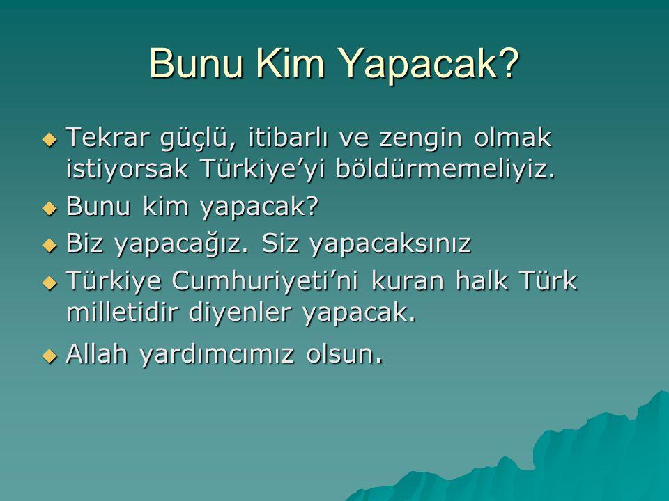 Bunu Kim Yapacak?  Tekrar güçlü, itibarlı ve zengin olmak istiyorsak Türkiye'yi böldürmemeliyiz.  Bunu kim yapacak?  Biz yapacağız. Siz yapacaksını