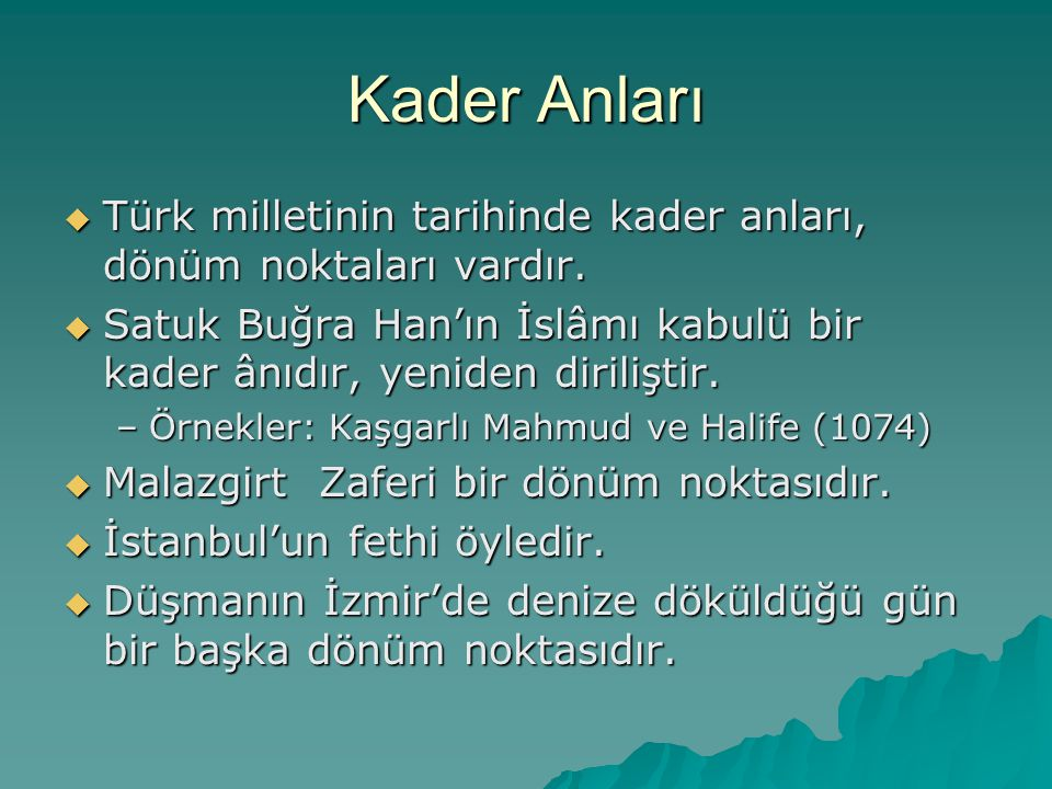 Kader Anları  Türk milletinin tarihinde kader anları, dönüm noktaları vardır.  Satuk Buğra Han'ın İslâmı kabulü bir kader ânıdır, yeniden diriliştir