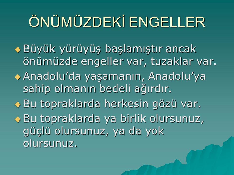 ÖNÜMÜZDEKİ ENGELLER  Büyük yürüyüş başlamıştır ancak önümüzde engeller var, tuzaklar var.  Anadolu'da yaşamanın, Anadolu'ya sahip olmanın bedeli ağı