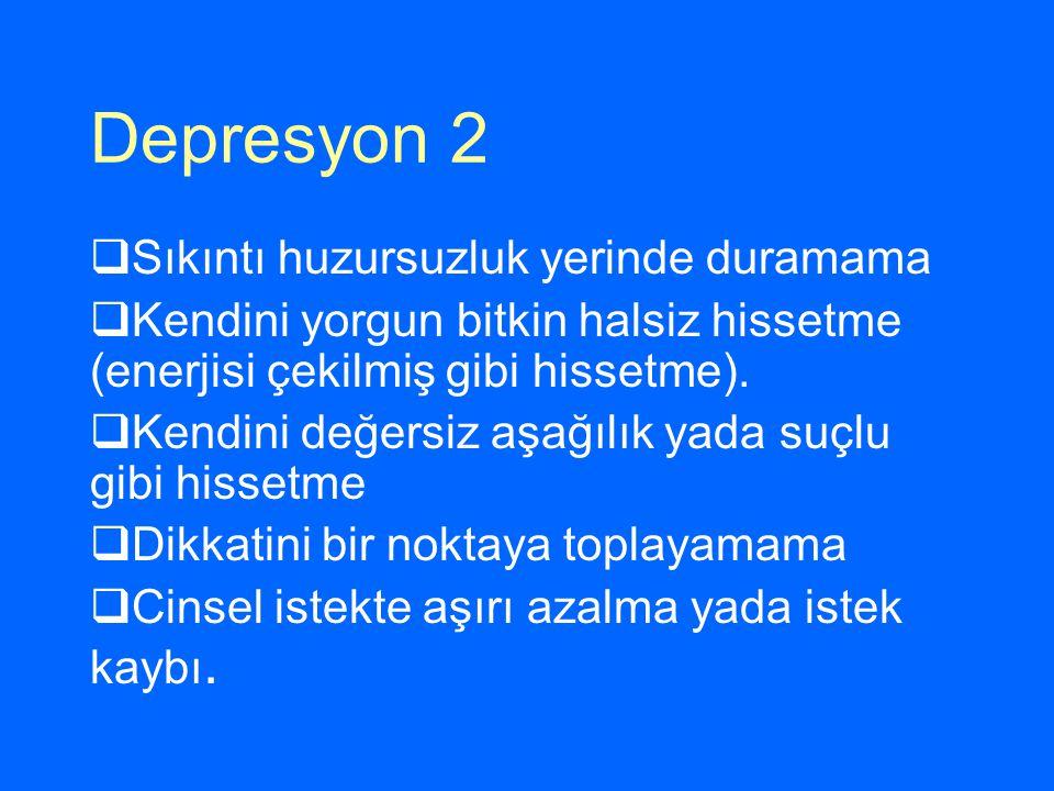 Depresyon 2  Sıkıntı huzursuzluk yerinde duramama  Kendini yorgun bitkin halsiz hissetme (enerjisi çekilmiş gibi hissetme).  Kendini değersiz aşağı