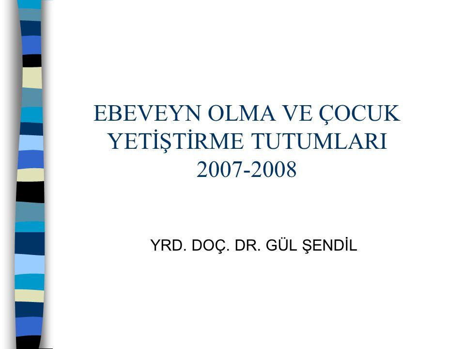EBEVEYN OLMA VE ÇOCUK YETİŞTİRME TUTUMLARI 2007-2008 YRD. DOÇ. DR. GÜL ŞENDİL