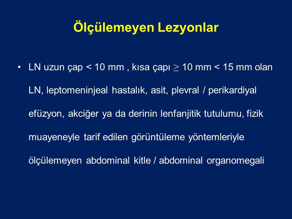 Ölçülemeyen Lezyonlar LN uzun çap < 10 mm, kısa çapı ≥ 10 mm < 15 mm olan LN, leptomeninjeal hastalık, asit, plevral / perikardiyal efüzyon, akciğer ya da derinin lenfanjitik tutulumu, fizik muayeneyle tarif edilen görüntüleme yöntemleriyle ölçülemeyen abdominal kitle / abdominal organomegali