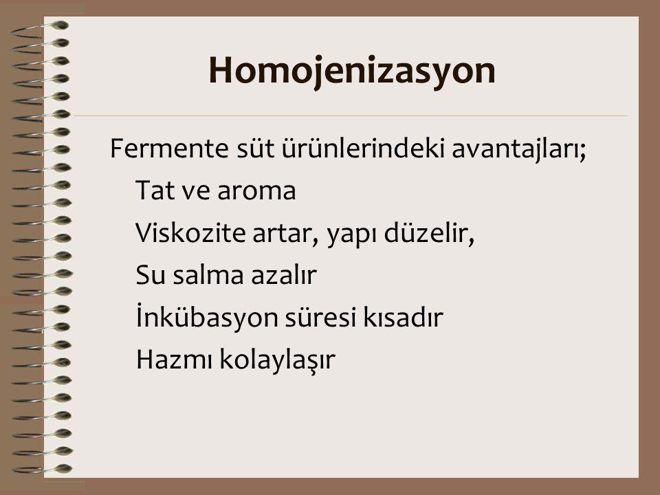 Homojenizasyon Fermente süt ürünlerindeki avantajları; Tat ve aroma Viskozite artar, yapı düzelir, Su salma azalır İnkübasyon süresi kısadır Hazmı kol