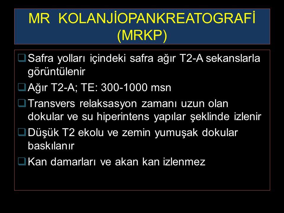 MR KOLANJİOPANKREATOGRAFİ (MRKP)  Safra yolları içindeki safra ağır T2-A sekanslarla görüntülenir  Ağır T2-A; TE: 300-1000 msn  Transvers relaksasy