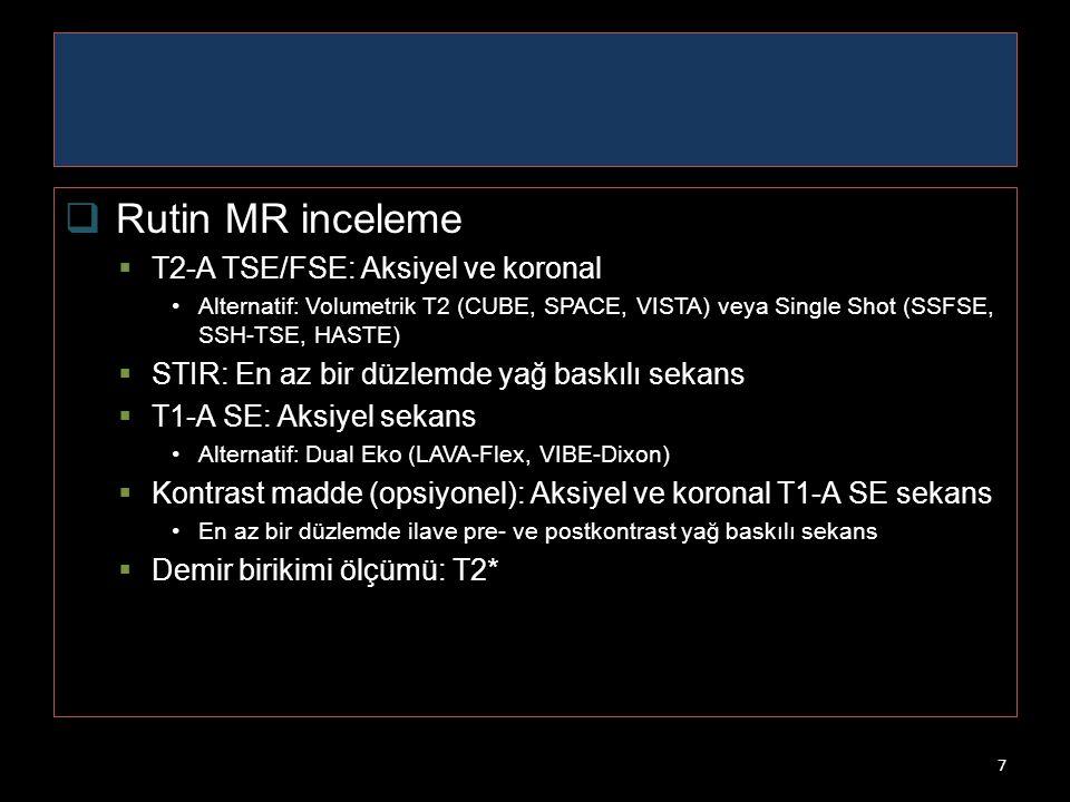 7  Rutin MR inceleme  T2-A TSE/FSE: Aksiyel ve koronal Alternatif: Volumetrik T2 (CUBE, SPACE, VISTA) veya Single Shot (SSFSE, SSH-TSE, HASTE)  STI