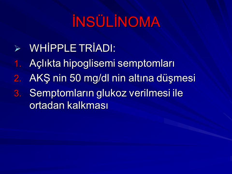 İNSÜLİNOMA  WHİPPLE TRİADI: 1. Açlıkta hipoglisemi semptomları 2. AKŞ nin 50 mg/dl nin altına düşmesi 3. Semptomların glukoz verilmesi ile ortadan ka