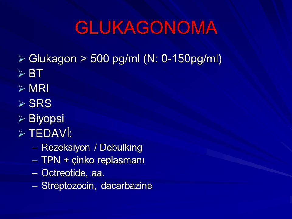 GLUKAGONOMA  Glukagon > 500 pg/ml (N: 0-150pg/ml)  BT  MRI  SRS  Biyopsi  TEDAVİ: –Rezeksiyon / Debulking –TPN + çinko replasmanı –Octreotide, a