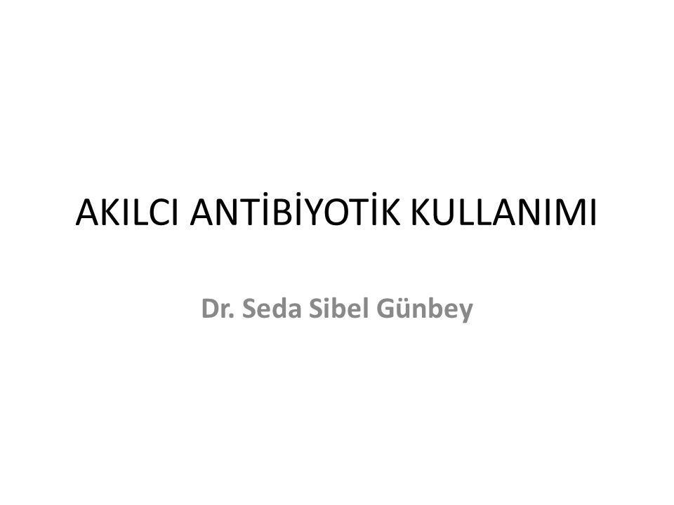 AKILCI ANTİBİYOTİK KULLANIMI Dr. Seda Sibel Günbey