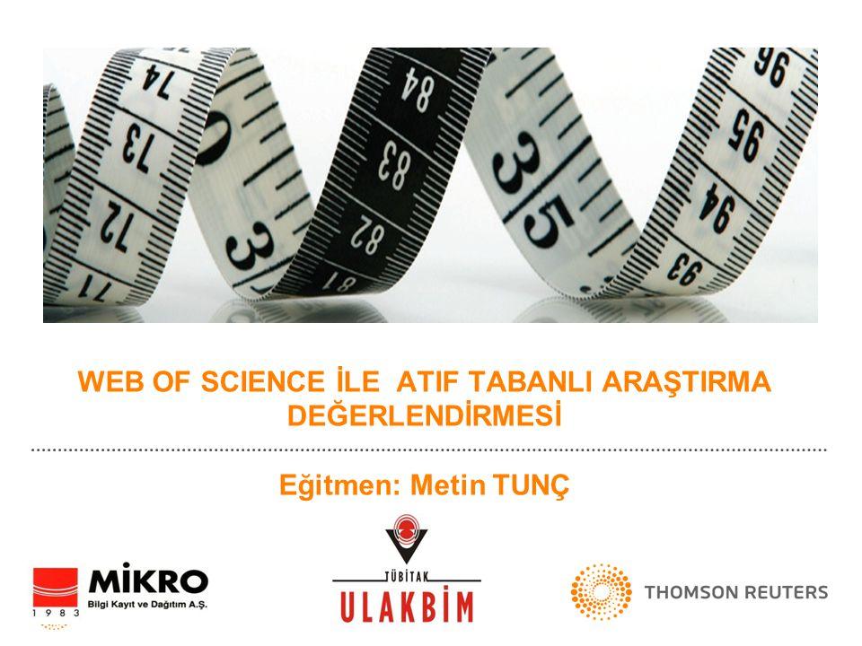 WEB OF SCIENCE İLE ATIF TABANLI ARAŞTIRMA DEĞERLENDİRMESİ Eğitmen: Metin TUNÇ