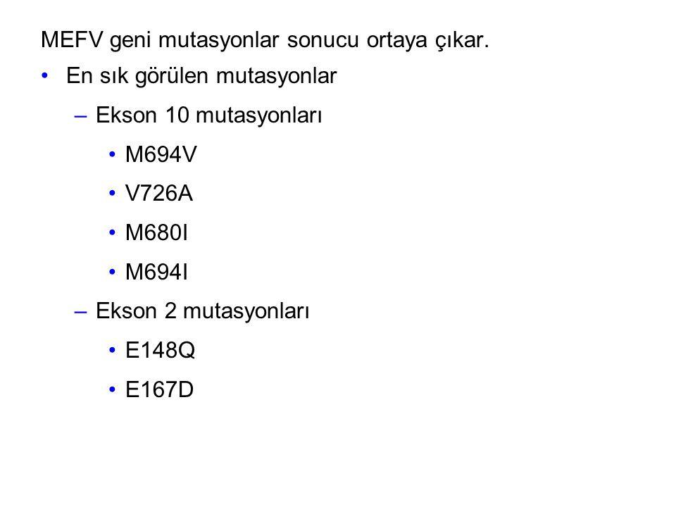 MEFV geni mutasyonlar sonucu ortaya çıkar. En sık görülen mutasyonlar –Ekson 10 mutasyonları M694V V726A M680I M694I –Ekson 2 mutasyonları E148Q E167D