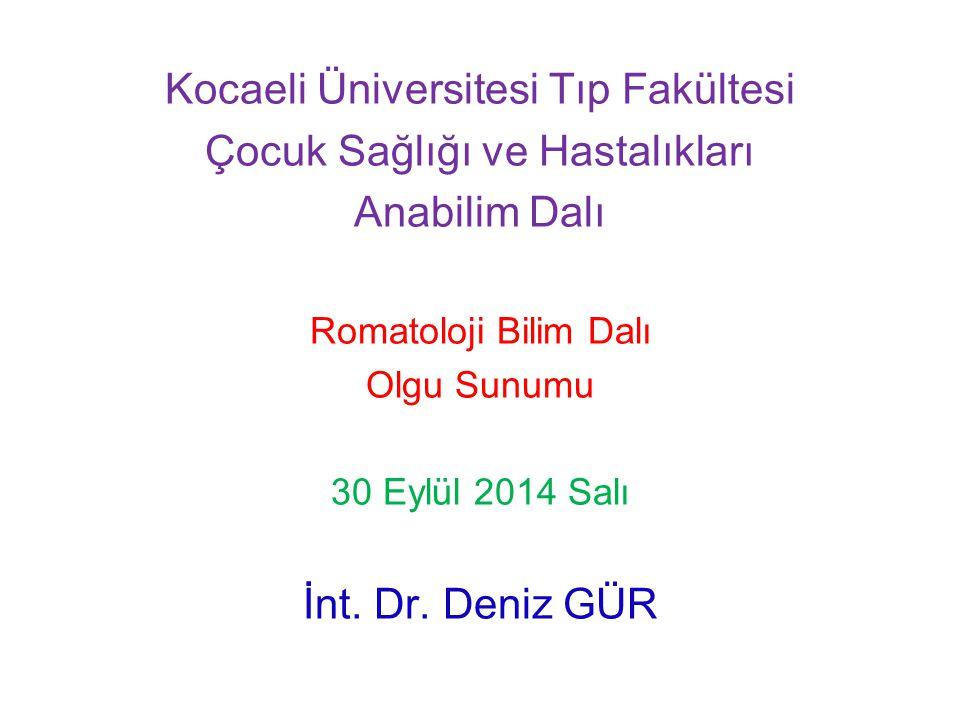 Kocaeli Üniversitesi Tıp Fakültesi Çocuk Sağlığı ve Hastalıkları Anabilim Dalı Romatoloji Bilim Dalı Olgu Sunumu 30 Eylül 2014 Salı İnt. Dr. Deniz GÜR