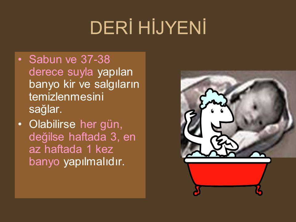 DERİ HİJYENİ Sabun ve 37-38 derece suyla yapılan banyo kir ve salgıların temizlenmesini sağlar. Olabilirse her gün, değilse haftada 3, en az haftada 1