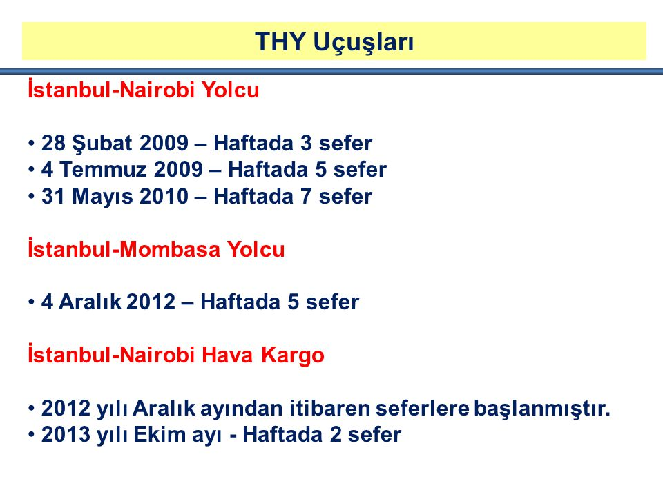 THY Uçuşları İstanbul-Nairobi Yolcu 28 Şubat 2009 – Haftada 3 sefer 4 Temmuz 2009 – Haftada 5 sefer 31 Mayıs 2010 – Haftada 7 sefer İstanbul-Mombasa Yolcu 4 Aralık 2012 – Haftada 5 sefer İstanbul-Nairobi Hava Kargo 2012 yılı Aralık ayından itibaren seferlere başlanmıştır.