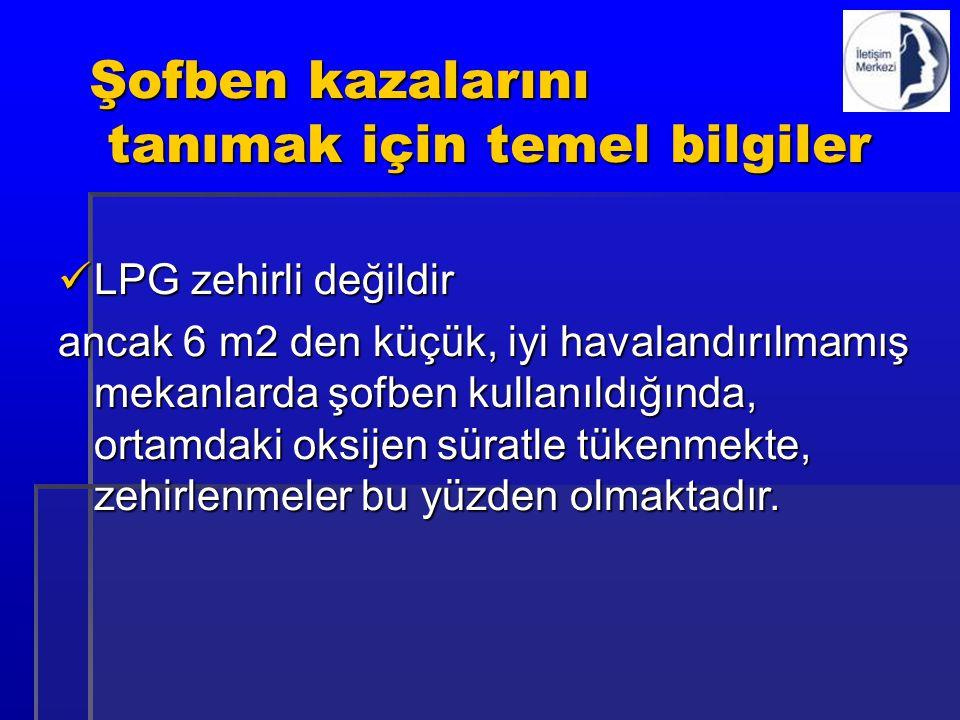 Şofben kazalarını tanımak için temel bilgiler LPG zehirli değildir LPG zehirli değildir ancak 6 m2 den küçük, iyi havalandırılmamış mekanlarda şofben