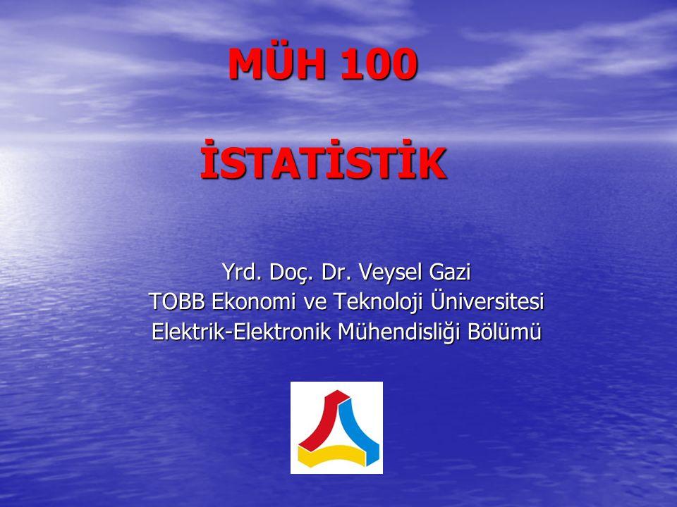 MÜH 100 İSTATİSTİK Yrd. Doç. Dr. Veysel Gazi TOBB Ekonomi ve Teknoloji Üniversitesi Elektrik-Elektronik Mühendisliği Bölümü