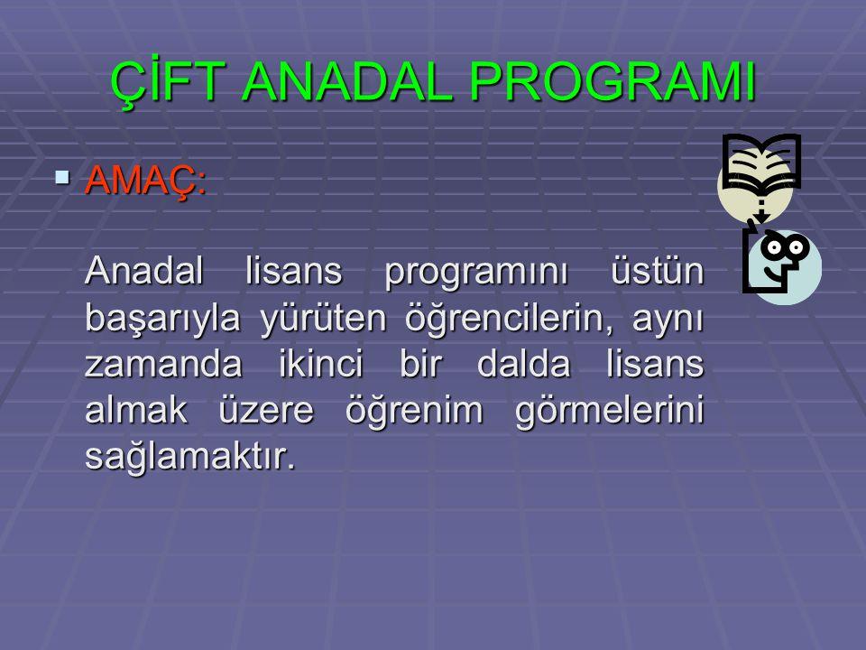 ÇİFT ANADAL PROGRAMI  AMAÇ: Anadal lisans programını üstün başarıyla yürüten öğrencilerin, aynı zamanda ikinci bir dalda lisans almak üzere öğrenim görmelerini sağlamaktır.
