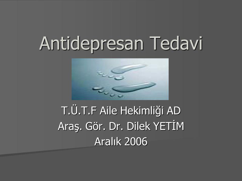 Antidepresan Tedavi T.Ü.T.F Aile Hekimliği AD Araş. Gör. Dr. Dilek YETİM Aralık 2006
