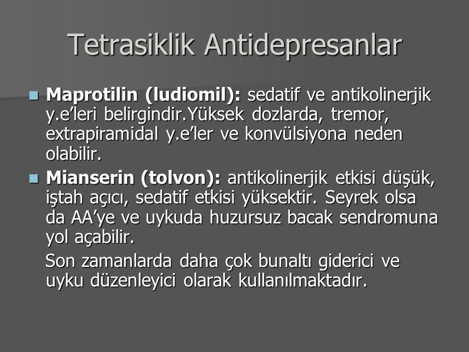 Tetrasiklik Antidepresanlar Maprotilin (ludiomil): sedatif ve antikolinerjik y.e'leri belirgindir.Yüksek dozlarda, tremor, extrapiramidal y.e'ler ve k