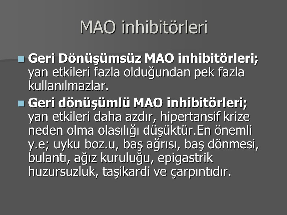 MAO inhibitörleri Geri Dönüşümsüz MAO inhibitörleri; yan etkileri fazla olduğundan pek fazla kullanılmazlar. Geri Dönüşümsüz MAO inhibitörleri; yan et