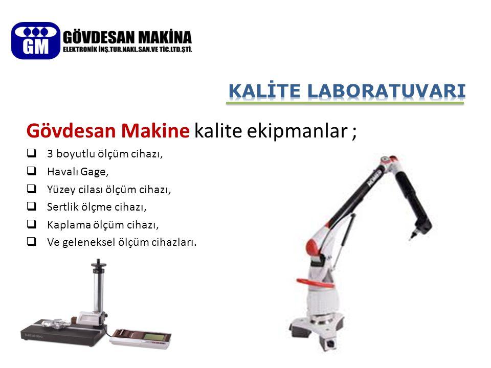 Gövdesan Makine kalite ekipmanlar ;  3 boyutlu ölçüm cihazı,  Havalı Gage,  Yüzey cilası ölçüm cihazı,  Sertlik ölçme cihazı,  Kaplama ölçüm ciha