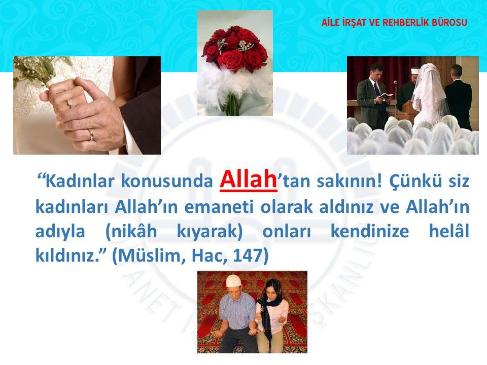 """"""" Kadınlar konusunda Allah 'tan sakının! Çünkü siz kadınları Allah'ın emaneti olarak aldınız ve Allah'ın adıyla (nikâh kıyarak) onları kendinize helâl"""