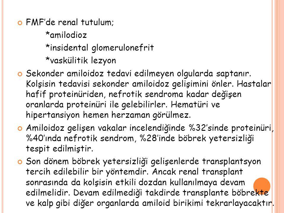 FMF'de renal tutulum; *amilodioz *insidental glomerulonefrit *vaskülitik lezyon Sekonder amiloidoz tedavi edilmeyen olgularda saptanır.