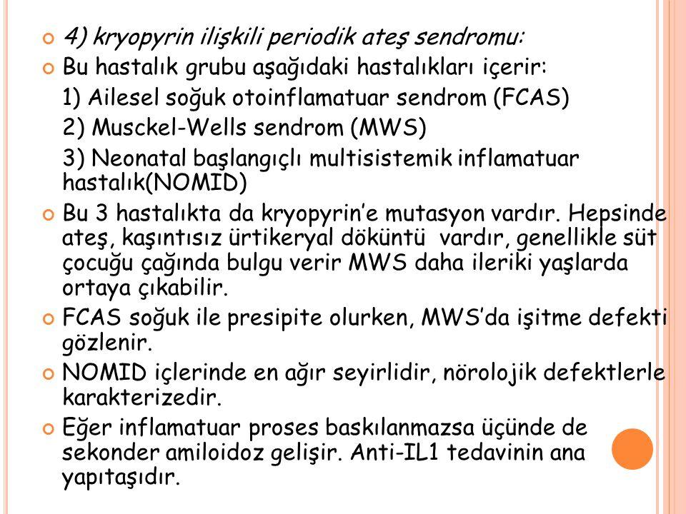 4) kryopyrin ilişkili periodik ateş sendromu: Bu hastalık grubu aşağıdaki hastalıkları içerir: 1) Ailesel soğuk otoinflamatuar sendrom (FCAS) 2) Musckel-Wells sendrom (MWS) 3) Neonatal başlangıçlı multisistemik inflamatuar hastalık(NOMID) Bu 3 hastalıkta da kryopyrin'e mutasyon vardır.