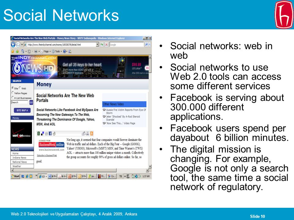 Slide 10 Web 2.0 Teknolojileri ve Uygulamaları Çalıştayı, 4 Aralık 2009, Ankara Social Networks Social networks: web in web Social networks to use Web 2.0 tools can access some different services Facebook is serving about 300.000 different applications.