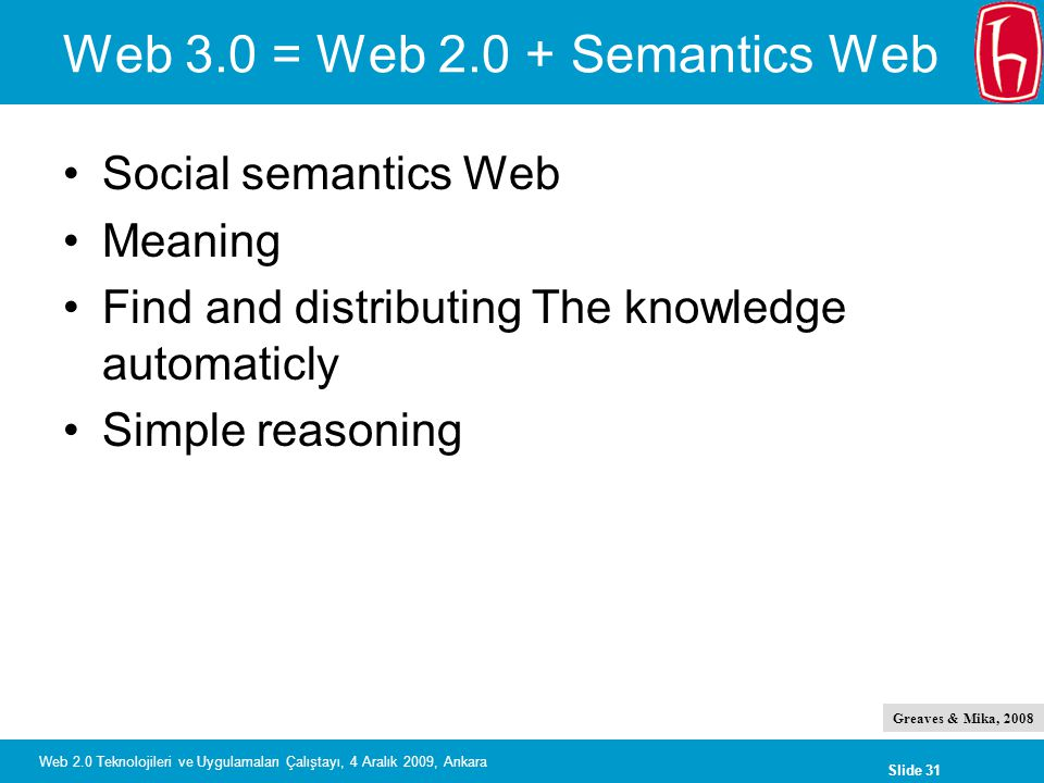Slide 31 Web 2.0 Teknolojileri ve Uygulamaları Çalıştayı, 4 Aralık 2009, Ankara Web 3.0 = Web Semantics Web Social semantics Web Meaning Find and distributing The knowledge automaticly Simple reasoning Greaves & Mika, 2008