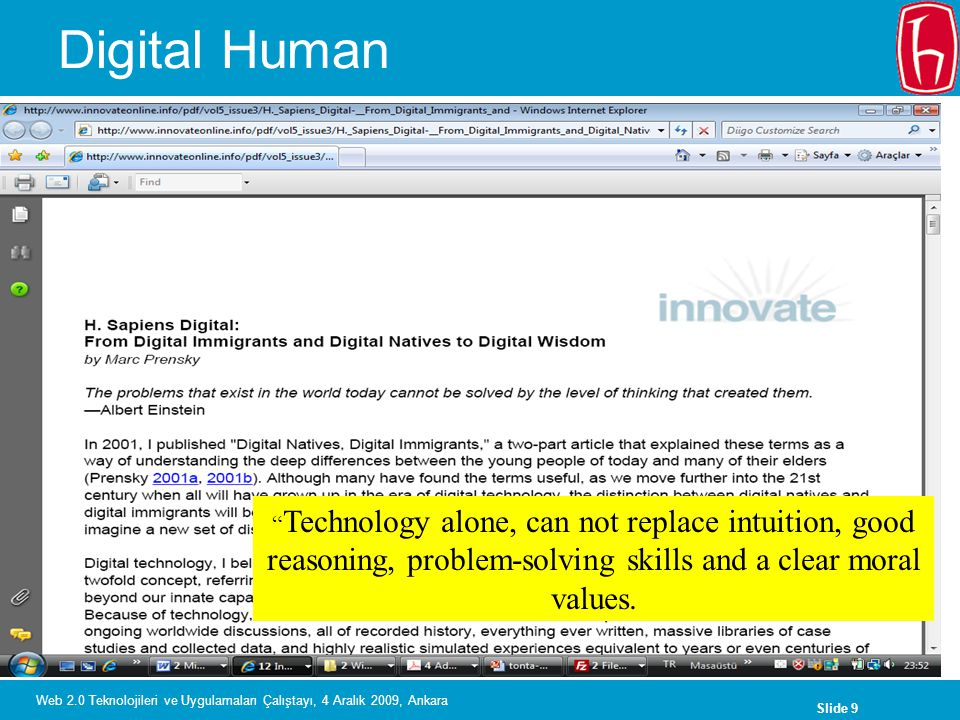 Slide 9 Web 2.0 Teknolojileri ve Uygulamaları Çalıştayı, 4 Aralık 2009, Ankara Digital Human Technology alone, can not replace intuition, good reasoning, problem-solving skills and a clear moral values.