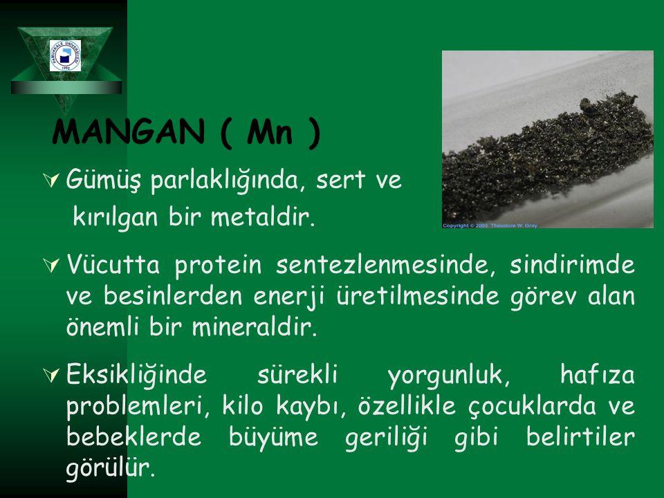 MANGAN ( Mn )  Gümüş parlaklığında, sert ve kırılgan bir metaldir.  Vücutta protein sentezlenmesinde, sindirimde ve besinlerden enerji üretilmesinde