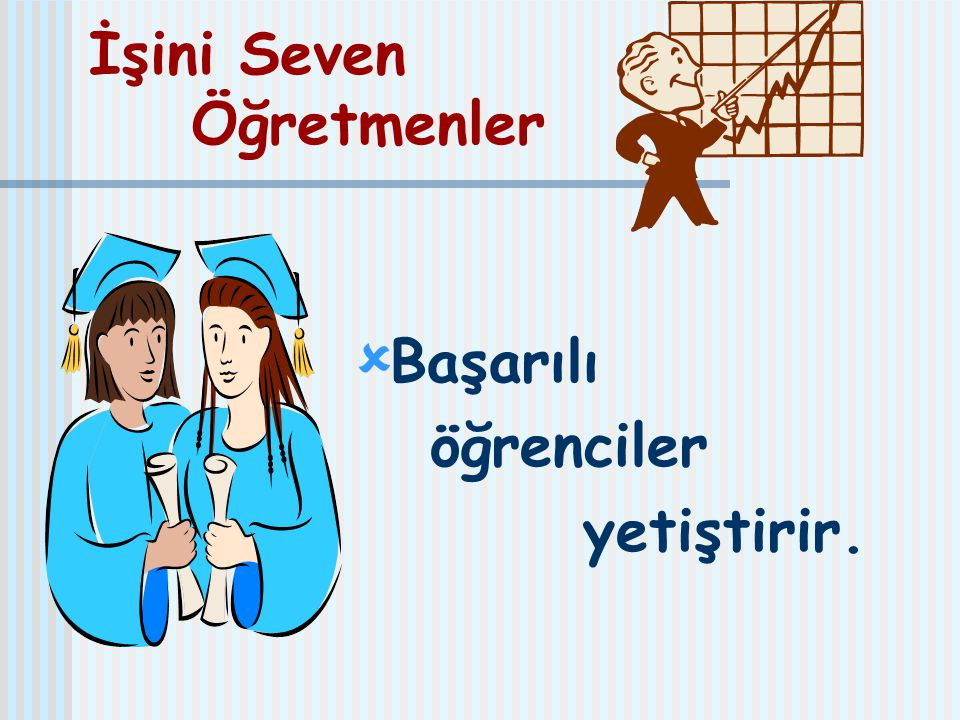 İşini Seven Öğretmenler  Başarılı öğrenciler yetiştirir.