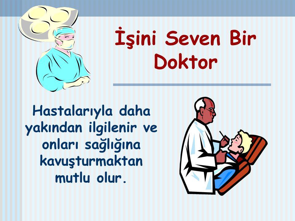 İşini Seven Bir Doktor Hastalarıyla daha yakından ilgilenir ve onları sağlığına kavuşturmaktan mutlu olur.