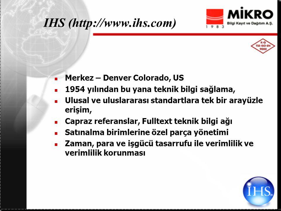 IHS (http://www.ihs.com) Merkez – Denver Colorado, US 1954 yılından bu yana teknik bilgi sağlama, Ulusal ve uluslararası standartlara tek bir arayüzle erişim, Capraz referanslar, Fulltext teknik bilgi ağı Satınalma birimlerine özel parça yönetimi Zaman, para ve işgücü tasarrufu ile verimlilik ve verimlilik korunması