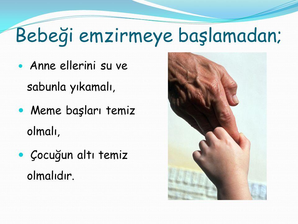 Bebeği emzirmeye başlamadan; Anne ellerini su ve sabunla yıkamalı, Meme başları temiz olmalı, Çocuğun altı temiz olmalıdır.