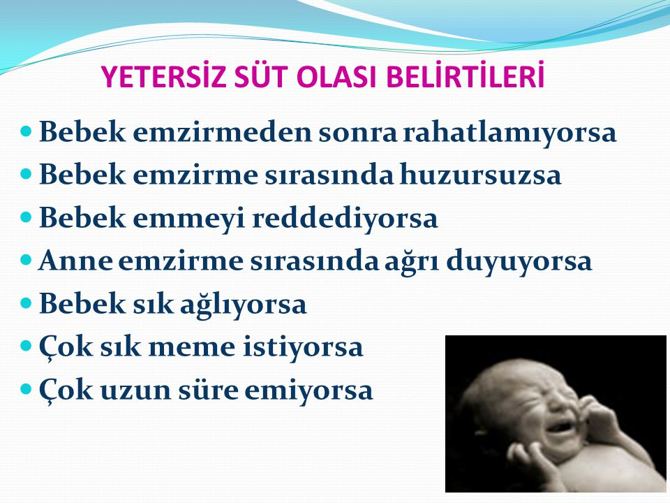 YETERSİZ SÜT OLASI BELİRTİLERİ Bebek emzirmeden sonra rahatlamıyorsa Bebek emzirme sırasında huzursuzsa Bebek emmeyi reddediyorsa Anne emzirme sırasında ağrı duyuyorsa Bebek sık ağlıyorsa Çok sık meme istiyorsa Çok uzun süre emiyorsa